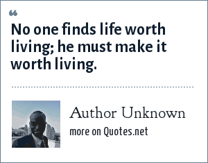 Author Unknown: No one finds life worth living; he must make it worth living.