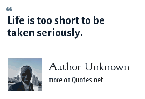 Author Unknown: Life is too short to be taken seriously.