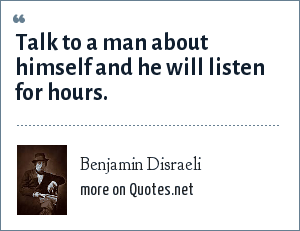 Benjamin Disraeli: Talk to a man about himself and he will listen for hours.