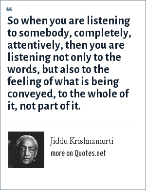 Jiddu Krishnamurti: So when you are listening to somebody, completely, attentively, then you are listening not only to the words, but also to the feeling of what is being conveyed, to the whole of it, not part of it.