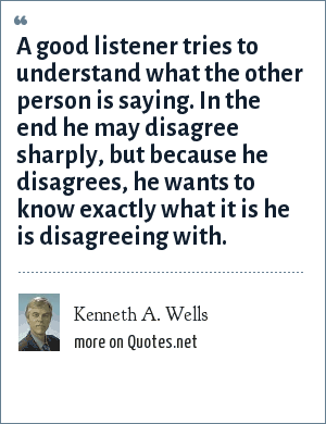 Kenneth A. Wells: A good listener tries to understand what the other person is saying. In the end he may disagree sharply, but because he disagrees, he wants to know exactly what it is he is disagreeing with.