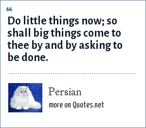 Persian: Do little things now; so shall big things come to thee by and by asking to be done.