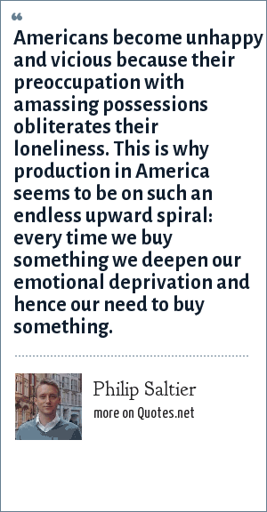 Philip Saltier: Americans become unhappy and vicious because their preoccupation with amassing possessions obliterates their loneliness. This is why production in America seems to be on such an endless upward spiral: every time we buy something we deepen our emotional deprivation and hence our need to buy something.