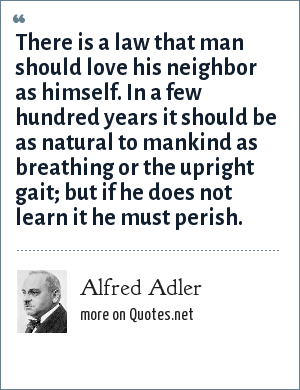 Alfred Adler: There is a law that man should love his neighbor as himself. In a few hundred years it should be as natural to mankind as breathing or the upright gait; but if he does not learn it he must perish.
