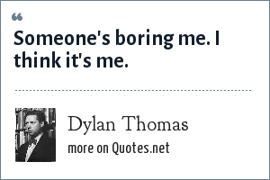 Dylan Thomas: Someone's boring me. I think it's me.