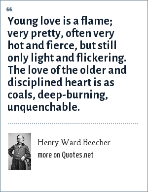 Henry Ward Beecher: Young love is a flame; very pretty, often very hot and fierce, but still only light and flickering. The love of the older and disciplined heart is as coals, deep-burning, unquenchable.