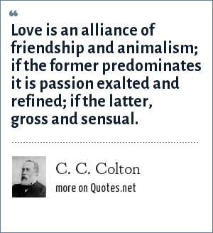 C. C. Colton: Love is an alliance of friendship and animalism; if the former predominates it is passion exalted and refined; if the latter, gross and sensual.