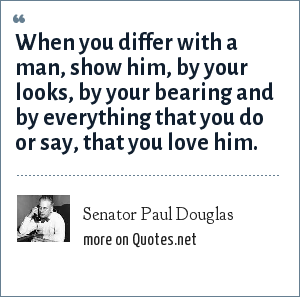 Senator Paul Douglas: When you differ with a man, show him, by your looks, by your bearing and by everything that you do or say, that you love him.