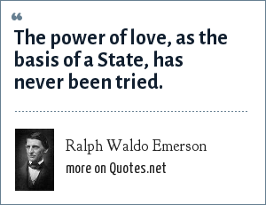 Ralph Waldo Emerson: The power of love, as the basis of a State, has never been tried.