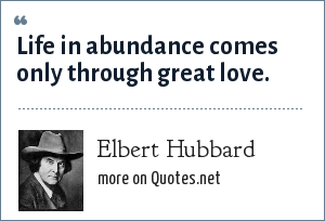 Elbert Hubbard: Life in abundance comes only through great love.