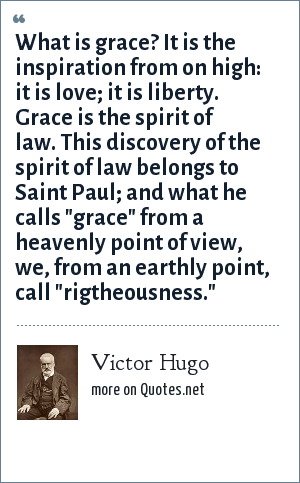 Victor Hugo: What is grace? It is the inspiration from on high: it is love; it is liberty. Grace is the spirit of law. This discovery of the spirit of law belongs to Saint Paul; and what he calls