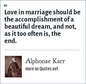 Alphonse Karr: Love in marriage should be the accomplishment of a beautiful dream, and not, as it too often is, the end.