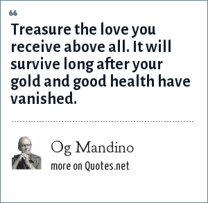 Og Mandino: Treasure the love you receive above all. It will survive long after your gold and good health have vanished.