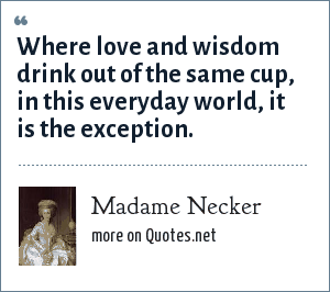 Madame Necker: Where love and wisdom drink out of the same cup, in this everyday world, it is the exception.