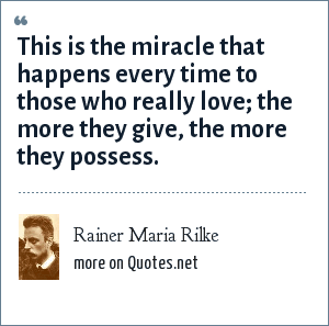 Rainer Maria Rilke: This is the miracle that happens every time to those who really love; the more they give, the more they possess.