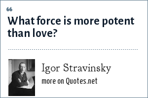Igor Stravinsky: What force is more potent than love?