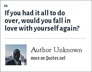 Author Unknown: If you had it all to do over, would you fall in love with yourself again?