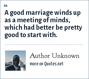 Author Unknown: A good marriage winds up as a meeting of minds, which had better be pretty good to start with.