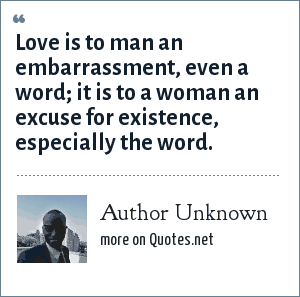 Author Unknown: Love is to man an embarrassment, even a word; it is to a woman an excuse for existence, especially the word.