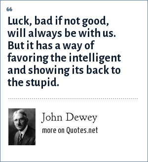John Dewey: Luck, bad if not good, will always be with us. But it has a way of favoring the intelligent and showing its back to the stupid.