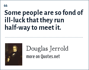 Douglas Jerrold: Some people are so fond of ill-luck that they run half-way to meet it.