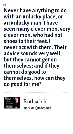 Rothschild: Never have anything to do with an unlucky place, or an unlucky man. I have seen many clever men, very clever men, who had not shoes to their feet. I never act with them. Their advice sounds very well, but they cannot get on themselves; and if they cannot do good to themselves, how can they do good for me?