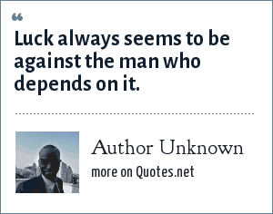 Author Unknown: Luck always seems to be against the man who depends on it.