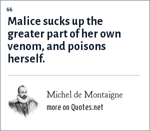 Michel de Montaigne: Malice sucks up the greater part of her own venom, and poisons herself.