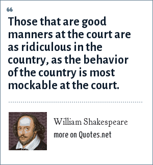 William Shakespeare: Those that are good manners at the court are as ridiculous in the country, as the behavior of the country is most mockable at the court.