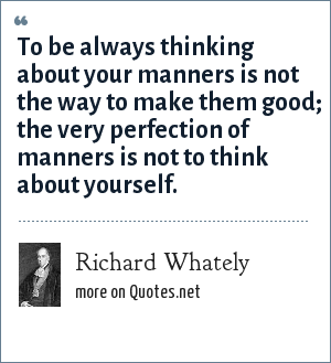 Richard Whately: To be always thinking about your manners is not the way to make them good; the very perfection of manners is not to think about yourself.