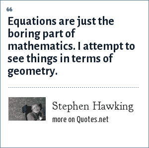 Stephen Hawking: Equations are just the boring part of mathematics. I attempt to see things in terms of geometry.