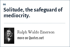 Ralph Waldo Emerson: Solitude, the safeguard of mediocrity.