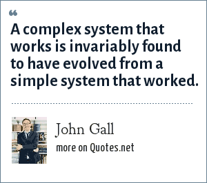 John Gall: A complex system that works is invariably found to have evolved from a simple system that worked.