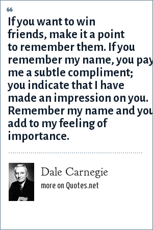 Dale Carnegie: If you want to win friends, make it a point to remember them. If you remember my name, you pay me a subtle compliment; you indicate that I have made an impression on you. Remember my name and you add to my feeling of importance.