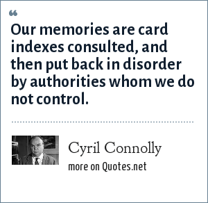 Cyril Connolly: Our memories are card indexes consulted, and then put back in disorder by authorities whom we do not control.