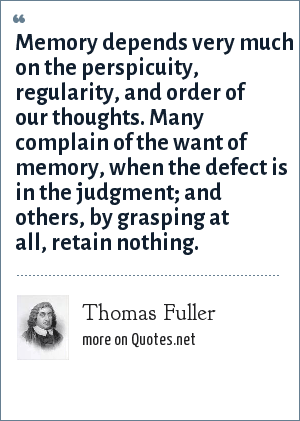 Thomas Fuller: Memory depends very much on the perspicuity, regularity, and order of our thoughts. Many complain of the want of memory, when the defect is in the judgment; and others, by grasping at all, retain nothing.