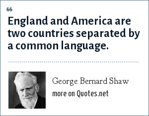 George Bernard Shaw: England and America are two countries separated by a common language.