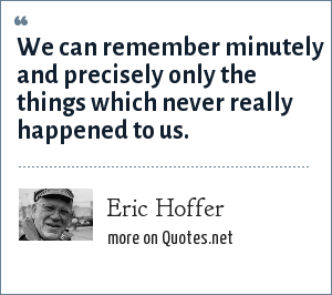Eric Hoffer: We can remember minutely and precisely only the things which never really happened to us.