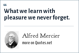 Alfred Mercier: What we learn with pleasure we never forget.