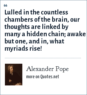 Alexander Pope: Lulled in the countless chambers of the brain, our thoughts are linked by many a hidden chain; awake but one, and in, what myriads rise!