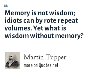 Martin Tupper: Memory is not wisdom; idiots can by rote repeat volumes. Yet what is wisdom without memory?