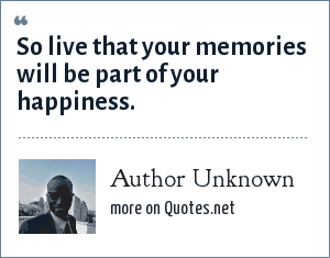 Author Unknown: So live that your memories will be part of your happiness.