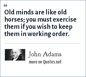 John Adams: Old minds are like old horses; you must exercise them if you wish to keep them in working order.