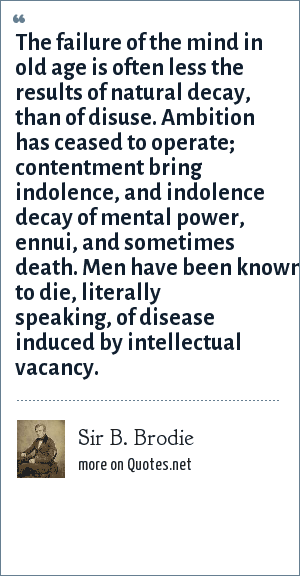 Sir B. Brodie: The failure of the mind in old age is often less the results of natural decay, than of disuse. Ambition has ceased to operate; contentment bring indolence, and indolence decay of mental power, ennui, and sometimes death. Men have been known to die, literally speaking, of disease induced by intellectual vacancy.