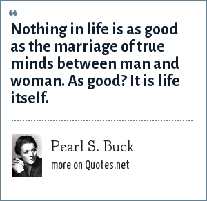 Pearl S. Buck: Nothing in life is as good as the marriage of true minds between man and woman. As good? It is life itself.