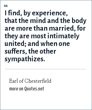 Earl of Chesterfield: I find, by experience, that the mind and the body are more than married, for they are most intimately united; and when one suffers, the other sympathizes.