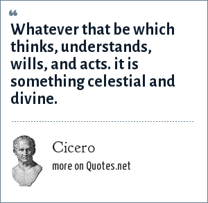 Cicero: Whatever that be which thinks, understands, wills, and acts. it is something celestial and divine.