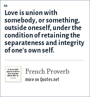 French Proverb: Love is union with somebody, or something, outside oneself, under the condition of retaining the separateness and integrity of one's own self.