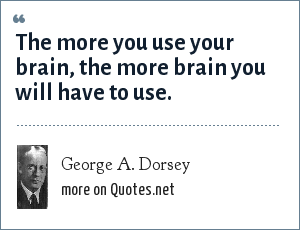 George A. Dorsey: The more you use your brain, the more brain you will have to use.