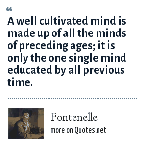 Fontenelle: A well cultivated mind is made up of all the minds of preceding ages; it is only the one single mind educated by all previous time.